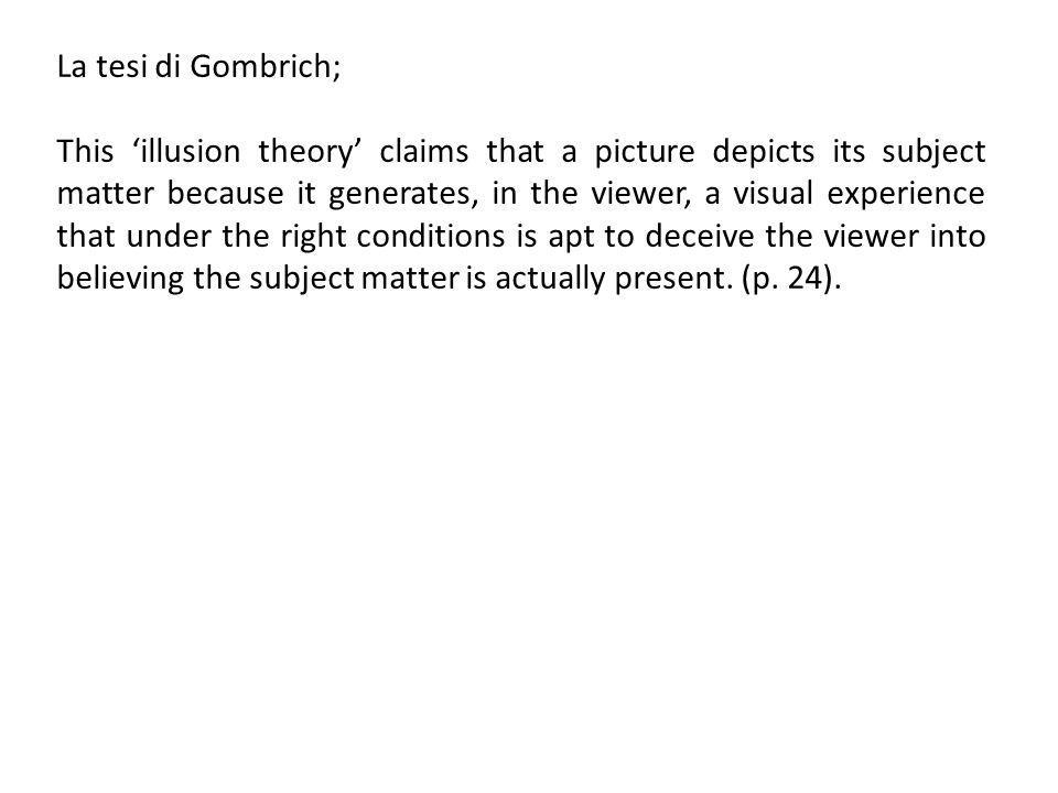 La tesi di Gombrich; This illusion theory claims that a picture depicts its subject matter because it generates, in the viewer, a visual experience that under the right conditions is apt to deceive the viewer into believing the subject matter is actually present.