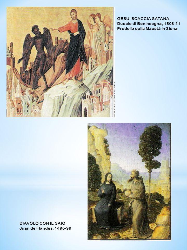 DIAVOLO CON IL SAIO Juan de Flandes, 1496-99 GESU SCACCIA SATANA Duccio di Boninsegna, 1308-11 Predella della Maestà in Siena
