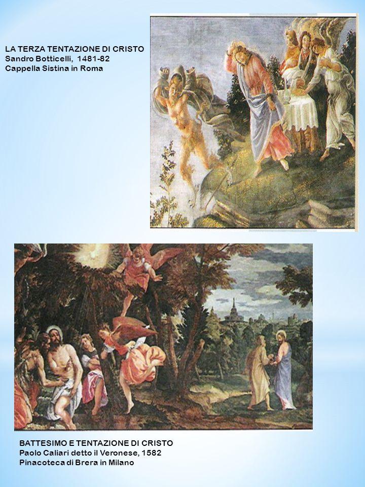 LA TERZA TENTAZIONE DI CRISTO Sandro Botticelli, 1481-82 Cappella Sistina in Roma BATTESIMO E TENTAZIONE DI CRISTO Paolo Caliari detto il Veronese, 1582 Pinacoteca di Brera in Milano