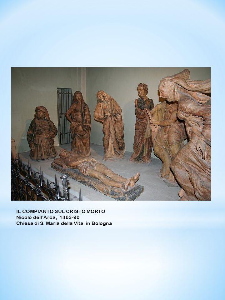 IL COMPIANTO SUL CRISTO MORTO Nicolò dellArca, 1463-90 Chiesa di S. Maria della Vita in Bologna