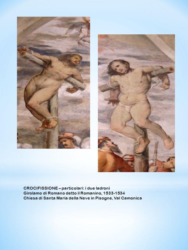 CROCIFISSIONE – particolari: i due ladroni Girolamo di Romano detto il Romanino, 1533-1534 Chiesa di Santa Maria della Neve in Pisogne, Val Camonica