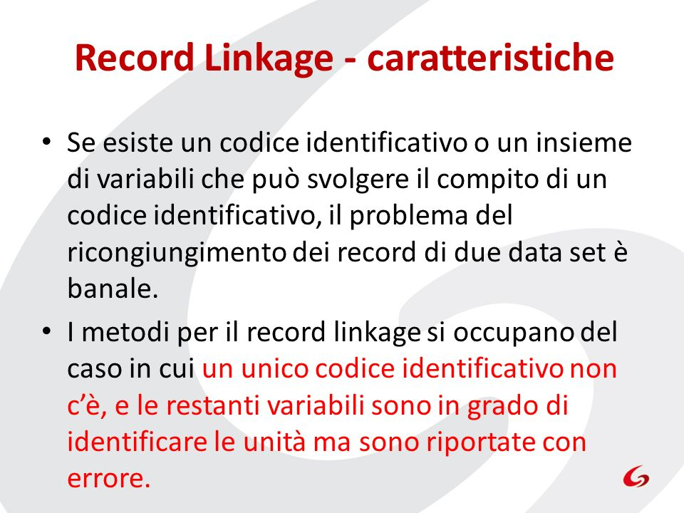 Record Linkage - caratteristiche Se esiste un codice identificativo o un insieme di variabili che può svolgere il compito di un codice identificativo, il problema del ricongiungimento dei record di due data set è banale.