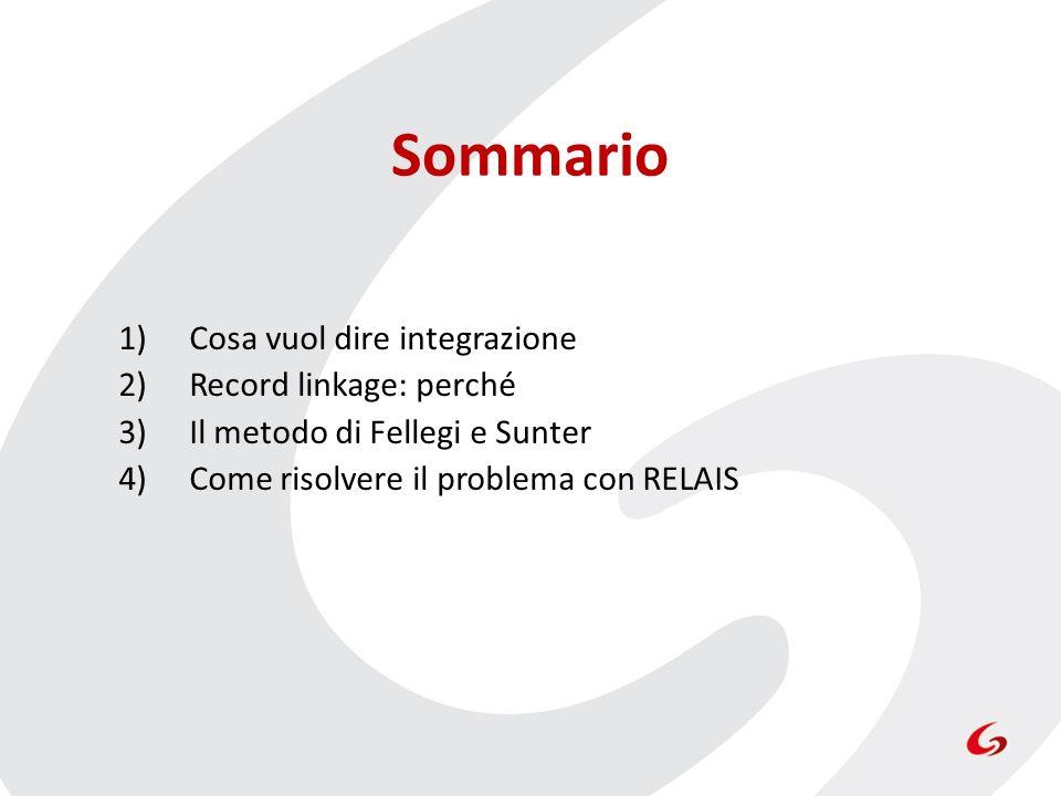 Sommario 1)Cosa vuol dire integrazione 2)Record linkage: perché 3)Il metodo di Fellegi e Sunter 4)Come risolvere il problema con RELAIS
