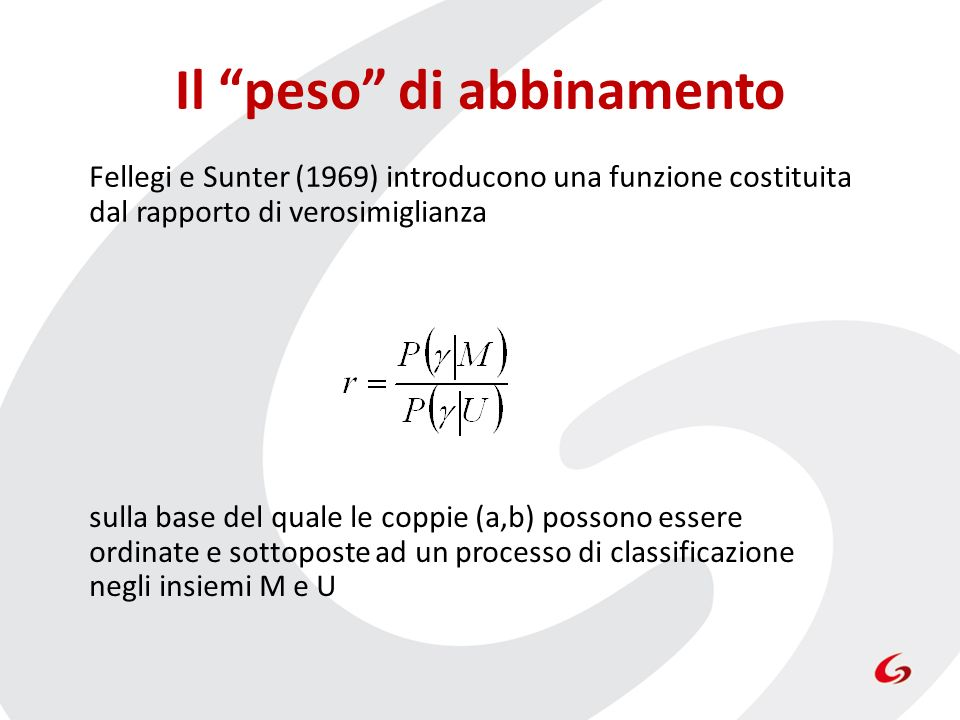 Il peso di abbinamento Fellegi e Sunter (1969) introducono una funzione costituita dal rapporto di verosimiglianza sulla base del quale le coppie (a,b) possono essere ordinate e sottoposte ad un processo di classificazione negli insiemi M e U