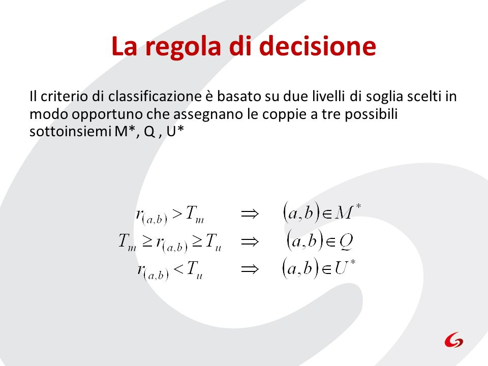 La regola di decisione Il criterio di classificazione è basato su due livelli di soglia scelti in modo opportuno che assegnano le coppie a tre possibili sottoinsiemi M*, Q, U*
