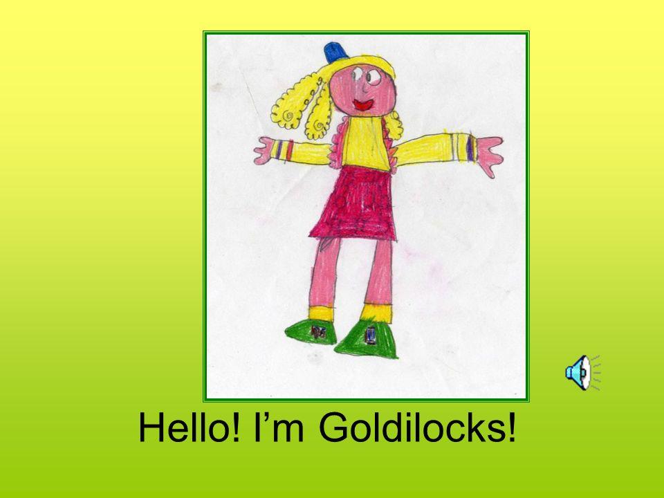 Hello! Im Goldilocks!