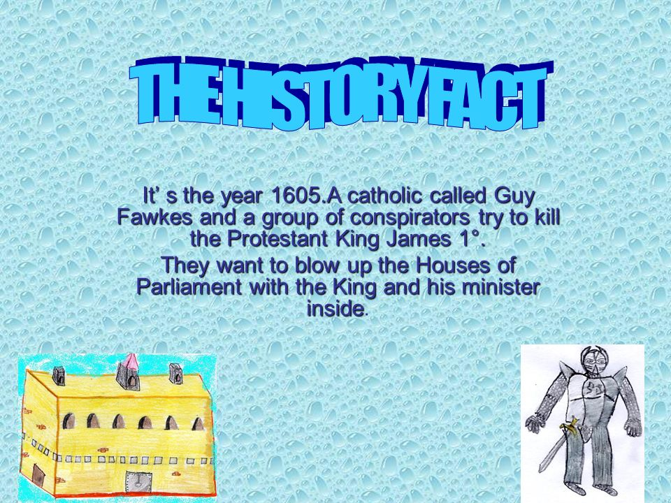 It s the year 1605.A catholic called Guy Fawkes and a group of conspirators try to kill the Protestant King James 1°.