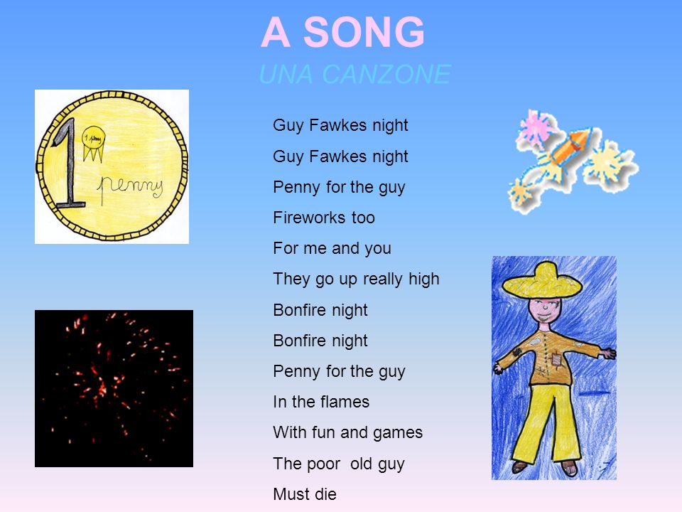 A SONG UNA CANZONE Guy Fawkes night Guy Fawkes night Penny for the guy Fireworks too For me and you They go up really high Bonfire night Bonfire night Penny for the guy In the flames With fun and games The poor old guy Must die