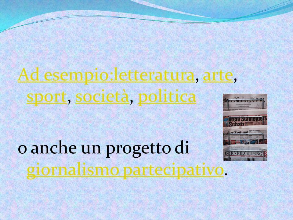 Ad esempio:letteraturaAd esempio:letteratura, arte, sport, società, politicaarte sportsocietàpolitica o anche un progetto di giornalismo partecipativo