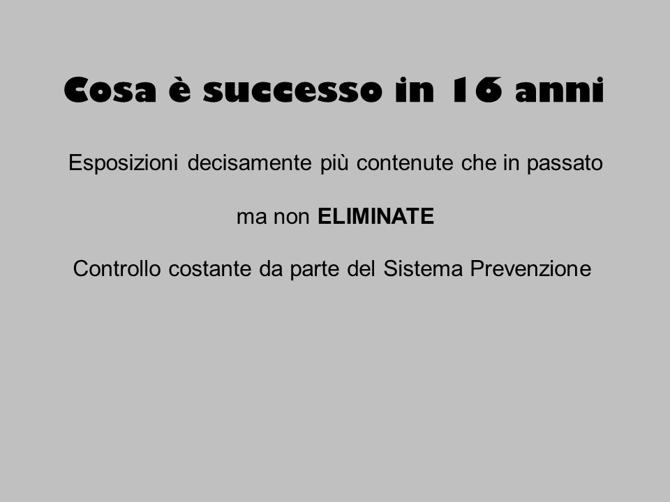 Cosa è successo in 16 anni Esposizioni decisamente più contenute che in passato ma non ELIMINATE Controllo costante da parte del Sistema Prevenzione Formazione (patentini)