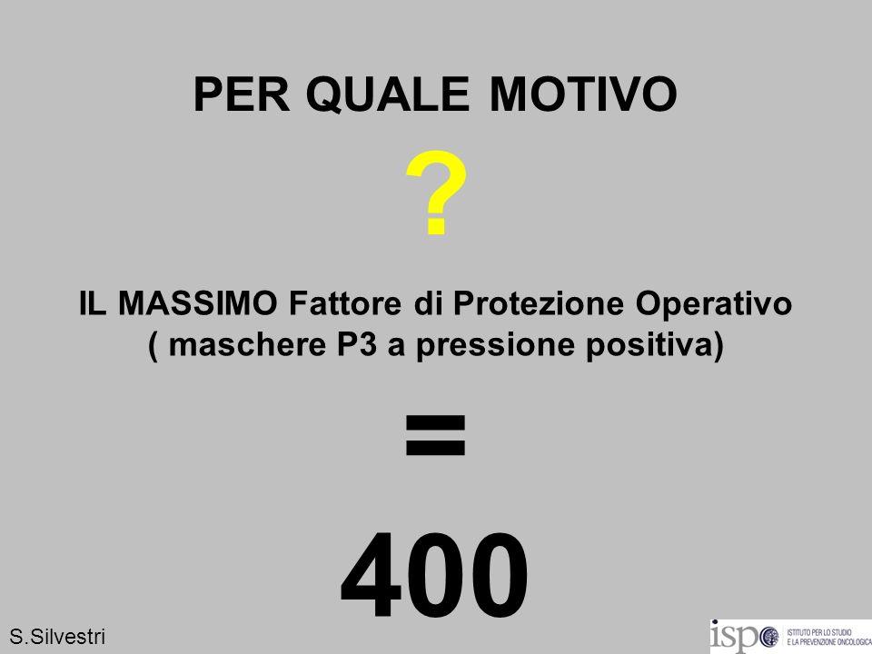 PER QUALE MOTIVO ? IL MASSIMO Fattore di Protezione Operativo ( maschere P3 a pressione positiva) = 400 S.Silvestri