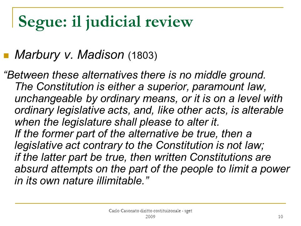 Carlo Casonato diritto costituizonale - sget 2009 10 Segue: il judicial review Marbury v. Madison (1803) Between these alternatives there is no middle