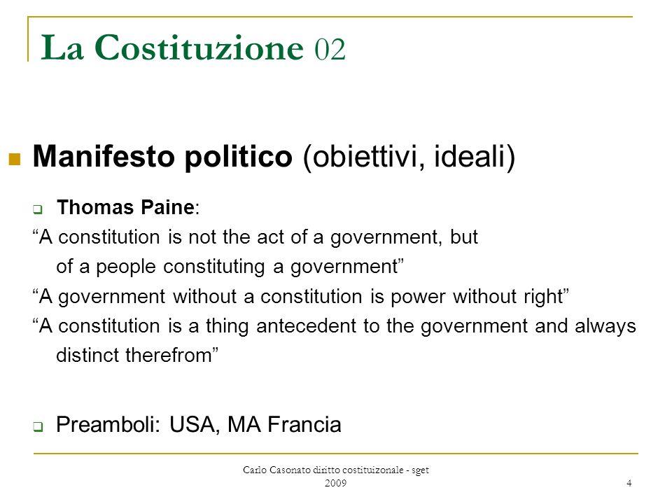 Carlo Casonato diritto costituizonale - sget 2009 4 La Costituzione 02 Manifesto politico (obiettivi, ideali) Thomas Paine: A constitution is not the act of a government, but of a people constituting a government A government without a constitution is power without right A constitution is a thing antecedent to the government and always distinct therefrom Preamboli: USA, MA Francia