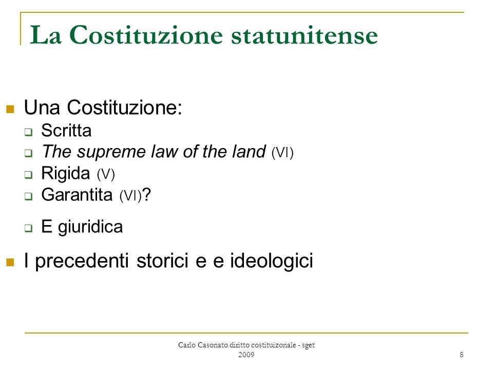 Carlo Casonato diritto costituizonale - sget 2009 8 La Costituzione statunitense Una Costituzione: Scritta The supreme law of the land (VI) Rigida (V) Garantita (VI) .