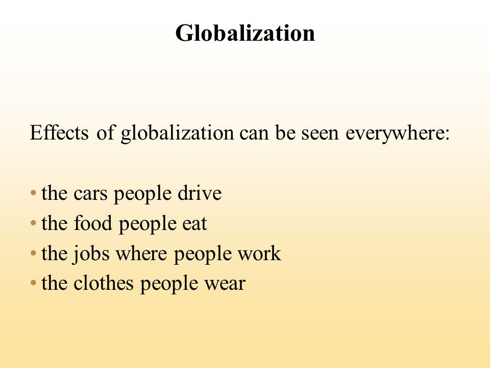 Globalization Effects of globalization can be seen everywhere: the cars people drive the food people eat the jobs where people work the clothes people wear