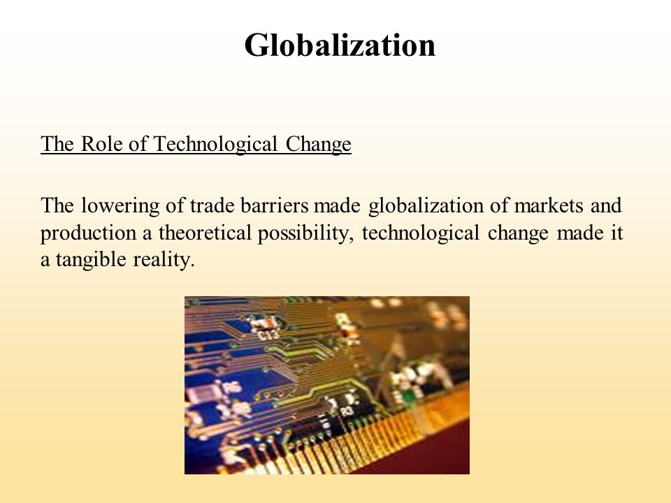 Globalization The Role of Technological Change The lowering of trade barriers made globalization of markets and production a theoretical possibility, technological change made it a tangible reality.