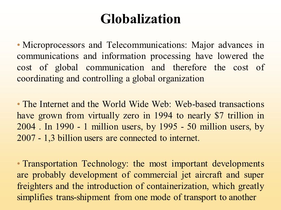 Globalization Microprocessors and Telecommunications: Major advances in communications and information processing have lowered the cost of global communication and therefore the cost of coordinating and controlling a global organization The Internet and the World Wide Web: Web-based transactions have grown from virtually zero in 1994 to nearly $7 trillion in 2004.