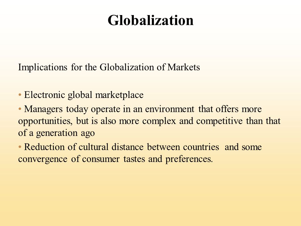 Globalization Implications for the Globalization of Markets Electronic global marketplace Managers today operate in an environment that offers more opportunities, but is also more complex and competitive than that of a generation ago Reduction of cultural distance between countries and some convergence of consumer tastes and preferences.