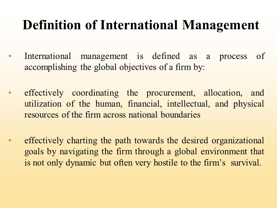 Definition of International Management International management is defined as a process of accomplishing the global objectives of a firm by: effectively coordinating the procurement, allocation, and utilization of the human, financial, intellectual, and physical resources of the firm across national boundaries effectively charting the path towards the desired organizational goals by navigating the firm through a global environment that is not only dynamic but often very hostile to the firms survival.