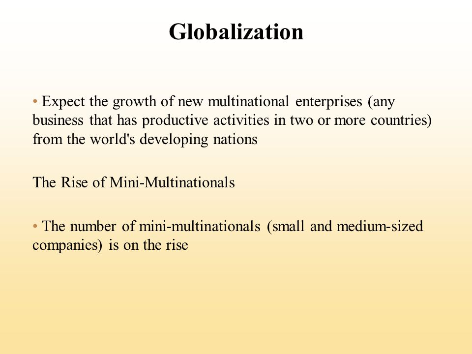 Globalization Expect the growth of new multinational enterprises (any business that has productive activities in two or more countries) from the world s developing nations The Rise of Mini-Multinationals The number of mini-multinationals (small and medium-sized companies) is on the rise