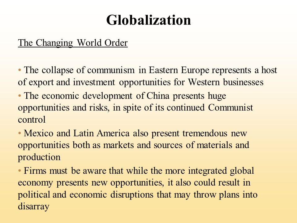 Globalization The Changing World Order The collapse of communism in Eastern Europe represents a host of export and investment opportunities for Western businesses The economic development of China presents huge opportunities and risks, in spite of its continued Communist control Mexico and Latin America also present tremendous new opportunities both as markets and sources of materials and production Firms must be aware that while the more integrated global economy presents new opportunities, it also could result in political and economic disruptions that may throw plans into disarray