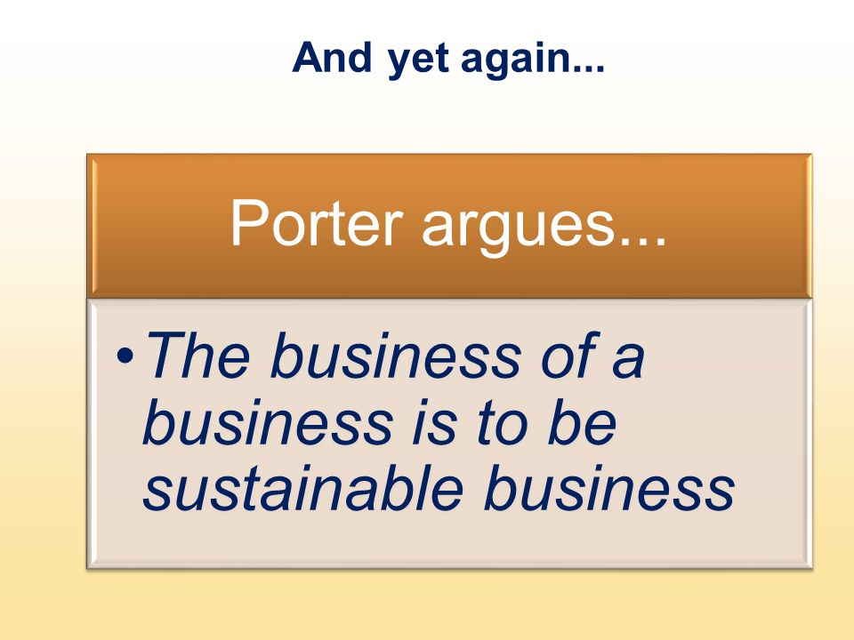 And yet again... Porter argues... The business of a business is to be sustainable business