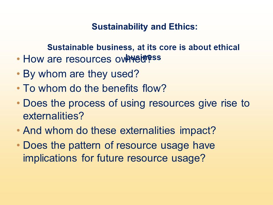 Sustainability and Ethics: Sustainable business, at its core is about ethical business How are resources owned.