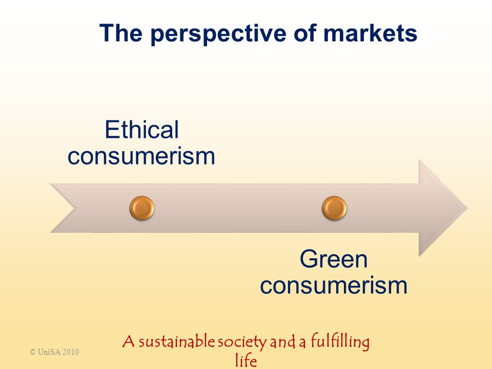 The perspective of markets Ethical consumerism Green consumerism © UniSA 2010 A sustainable society and a fulfilling life