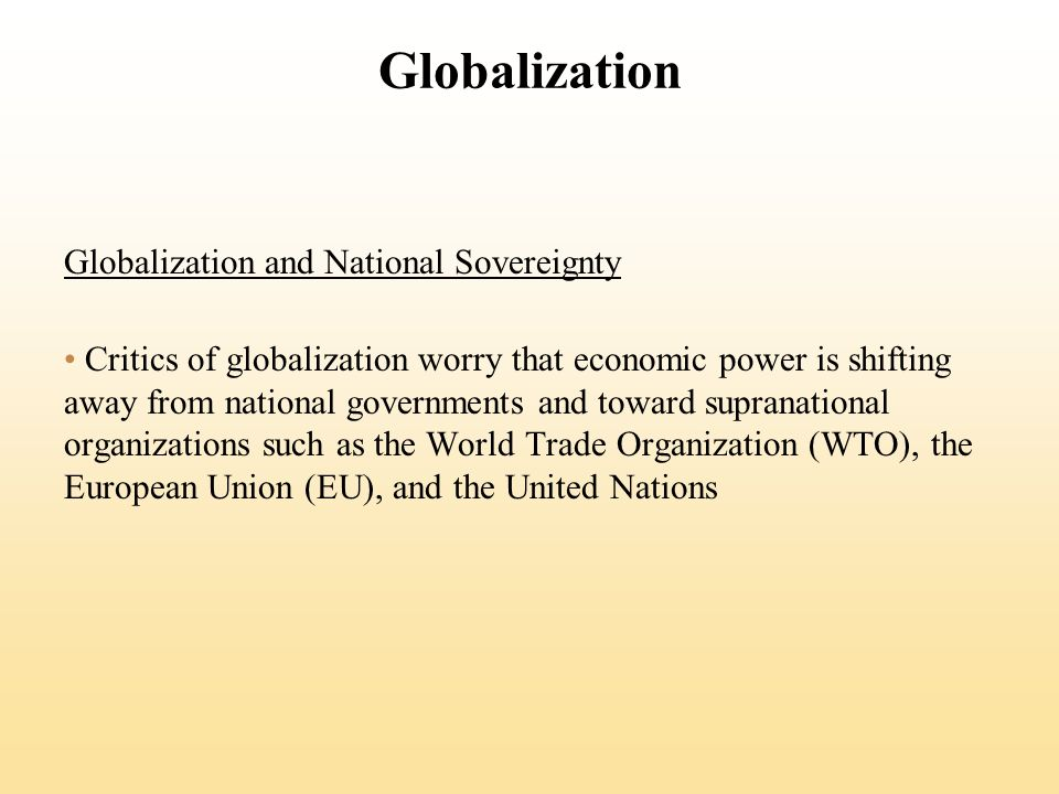 Globalization Globalization and National Sovereignty Critics of globalization worry that economic power is shifting away from national governments and toward supranational organizations such as the World Trade Organization (WTO), the European Union (EU), and the United Nations
