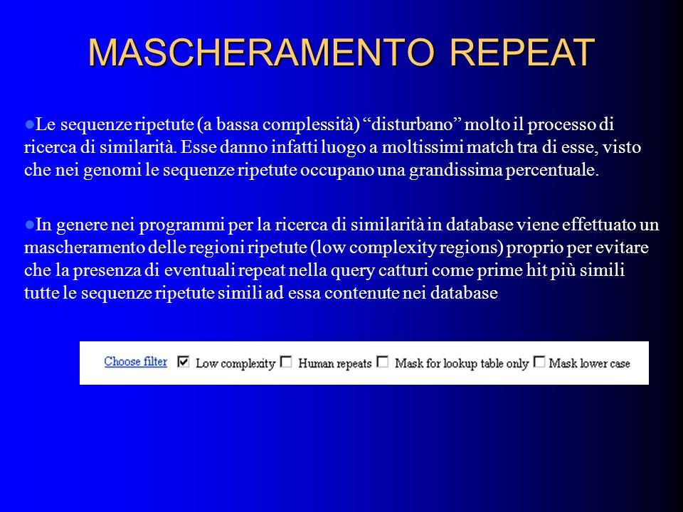 MASCHERAMENTO REPEAT Le sequenze ripetute (a bassa complessità) disturbano molto il processo di ricerca di similarità. Esse danno infatti luogo a molt