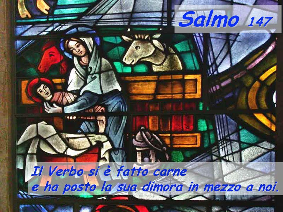 Salmo 147 Il Verbo si è fatto carne e ha posto la sua dimora in mezzo a noi.