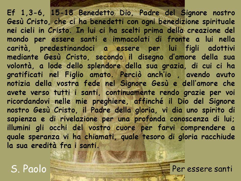 Ef 1,3-6, 15-18 Benedetto Dio, Padre del Signore nostro Gesù Cristo, che ci ha benedetti con ogni benedizione spirituale nei cieli in Cristo.