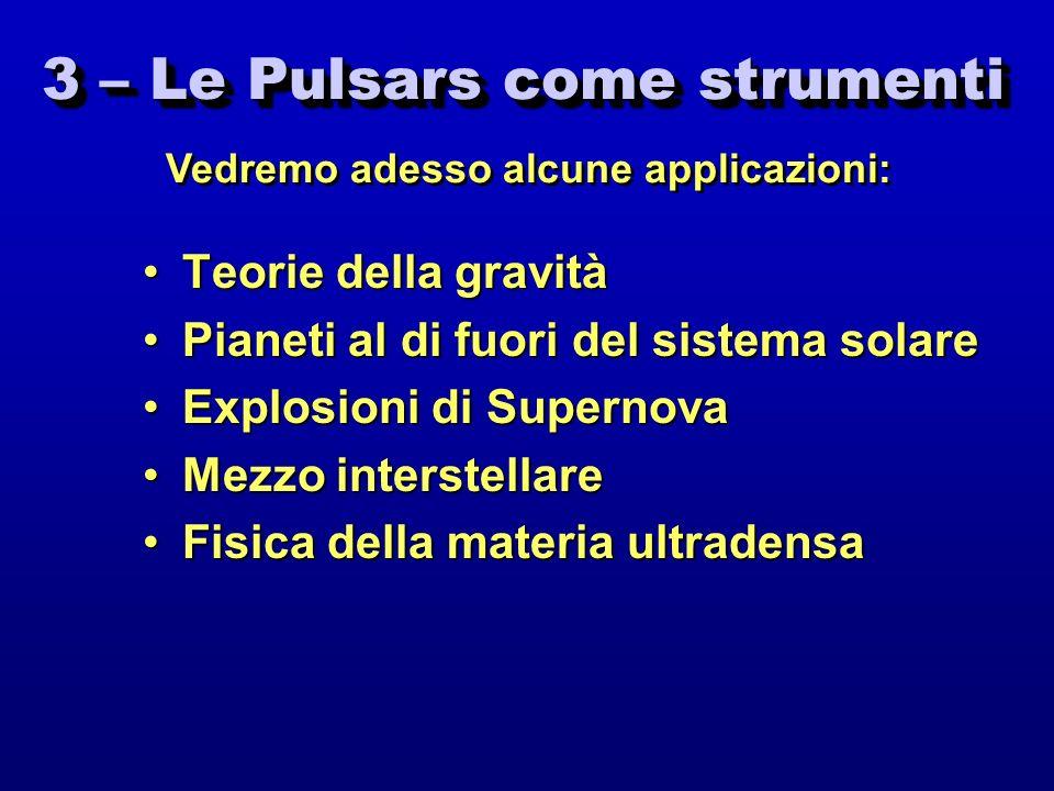3 – Le Pulsars come strumenti Teorie della gravitàTeorie della gravità Pianeti al di fuori del sistema solarePianeti al di fuori del sistema solare Ex