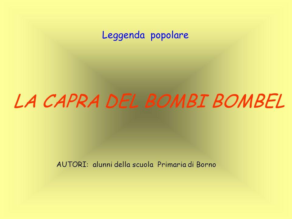 LA CAPRA DEL BOMBI BOMBEL Leggenda popolare AUTORI: alunni della scuola Primaria di Borno