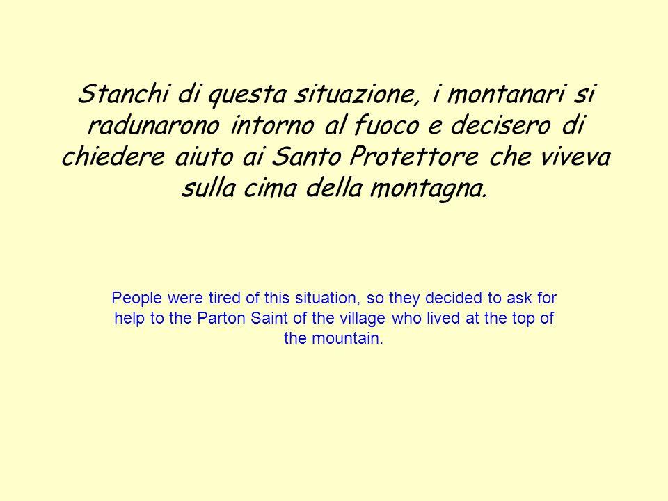 Stanchi di questa situazione, i montanari si radunarono intorno al fuoco e decisero di chiedere aiuto ai Santo Protettore che viveva sulla cima della