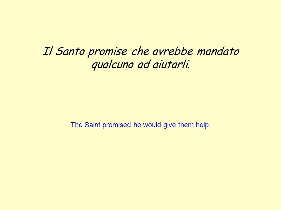 Il Santo promise che avrebbe mandato qualcuno ad aiutarli. The Saint promised he would give them help.