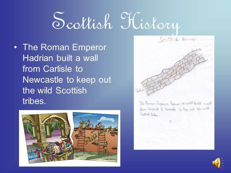 Scottish History The Roman Emperor Hadrian built a wall from Carlisle to Newcastle to keep out the wild Scottish tribes.