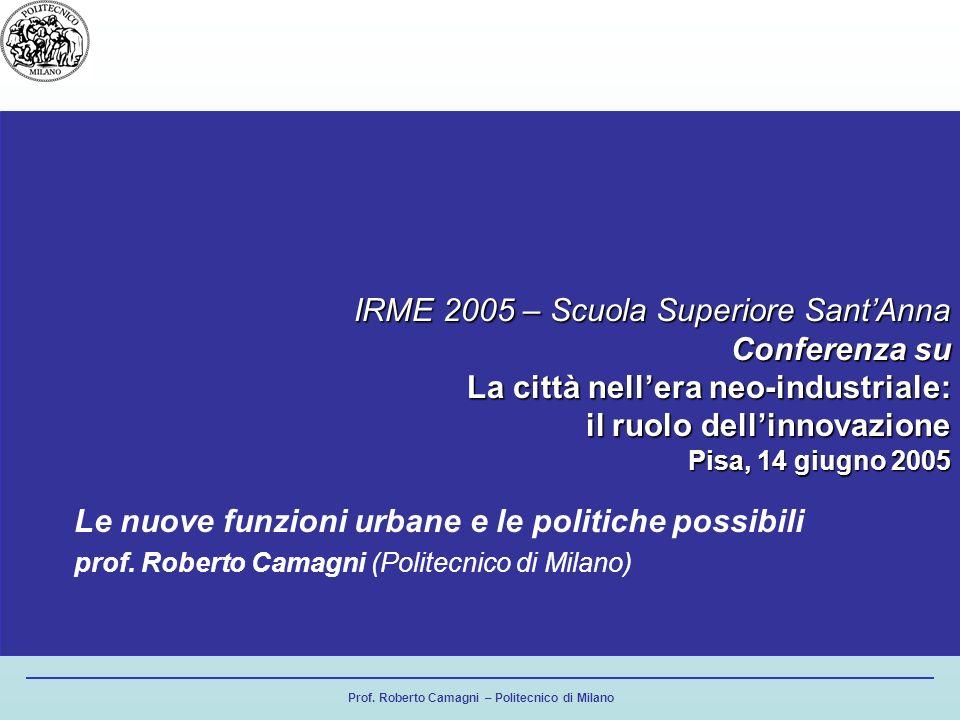 Prof. Roberto Camagni – Politecnico di Milano IRME 2005 – Scuola Superiore SantAnna Conferenza su La città nellera neo-industriale: il ruolo dellinnov