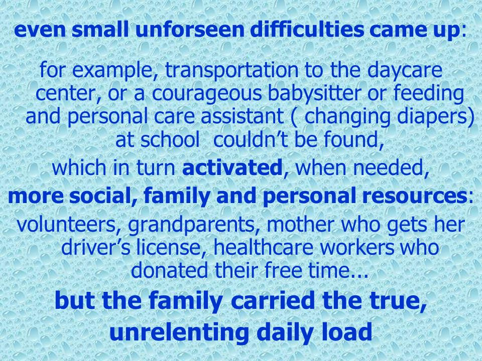 even small unforseen difficulties came up: for example, transportation to the daycare center, or a courageous babysitter or feeding and personal care