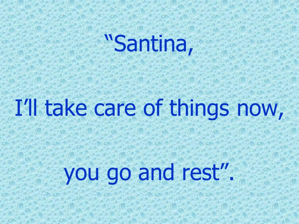 Santina, Ill take care of things now, you go and rest.