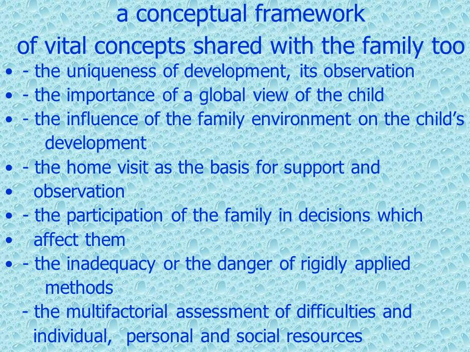 a conceptual framework of vital concepts shared with the family too - the uniqueness of development, its observation - the importance of a global view