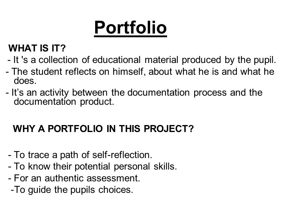 Portfolio WHAT IS IT? - It 's a collection of educational material produced by the pupil. - The student reflects on himself, about what he is and what