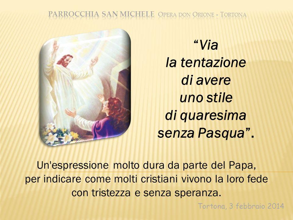 Tortona, 3 febbraio 2014 Via la tentazione di avere uno stile di quaresima senza Pasqua. Un'espressione molto dura da parte del Papa, per indicare com
