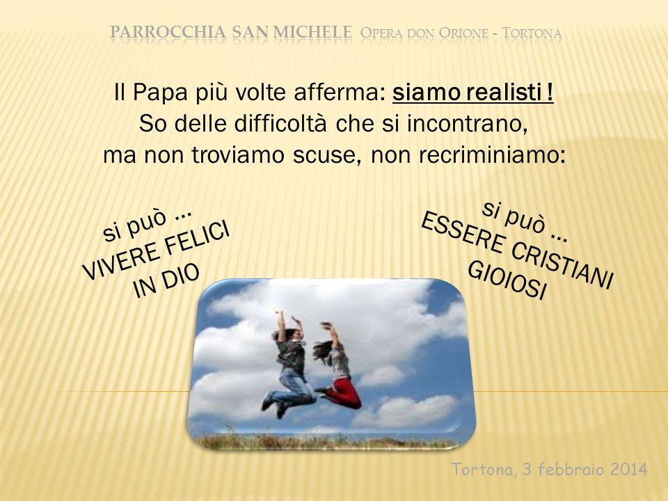 Tortona, 3 febbraio 2014 Il Papa più volte afferma: siamo realisti ! So delle difficoltà che si incontrano, ma non troviamo scuse, non recriminiamo: s