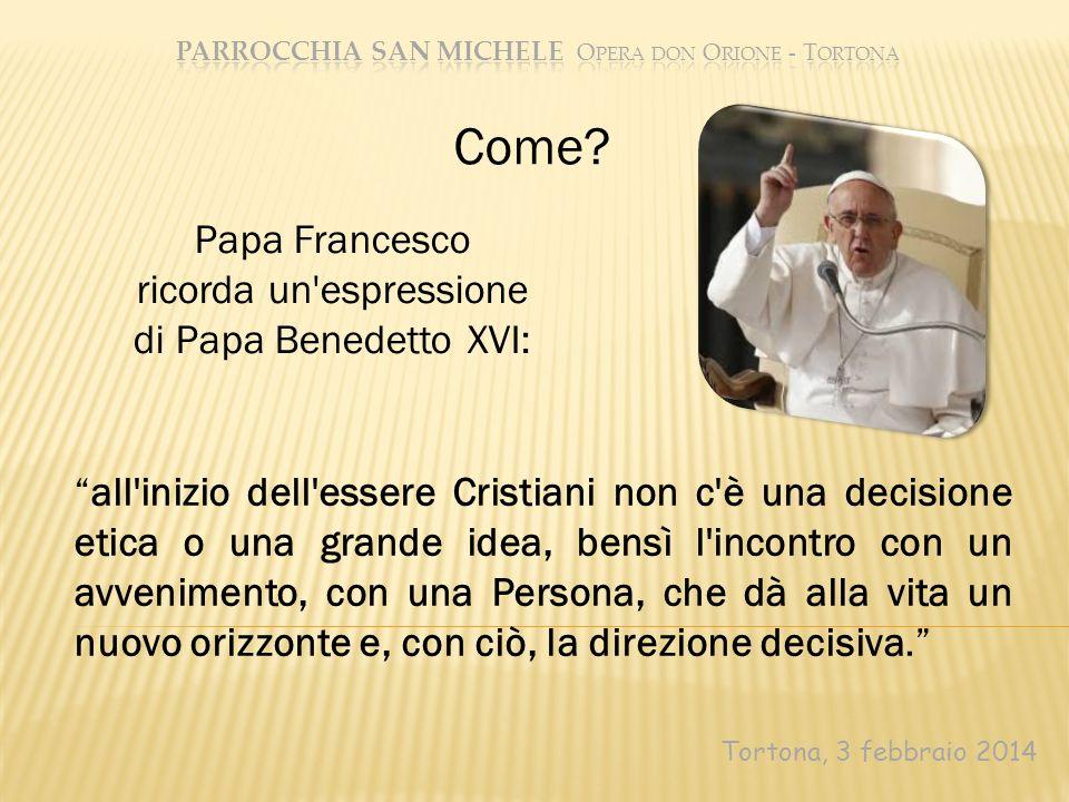 Tortona, 3 febbraio 2014 Come? all'inizio dell'essere Cristiani non c'è una decisione etica o una grande idea, bensì l'incontro con un avvenimento, co