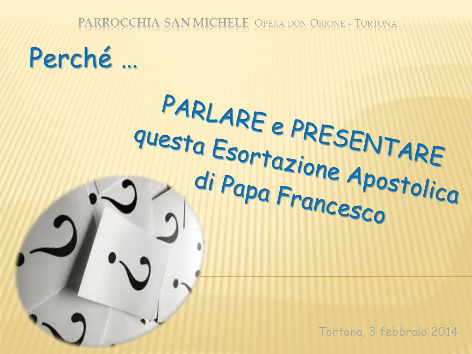 PARLARE e PRESENTARE questa Esortazione Apostolica di Papa Francesco Tortona, 3 febbraio 2014 Perché …