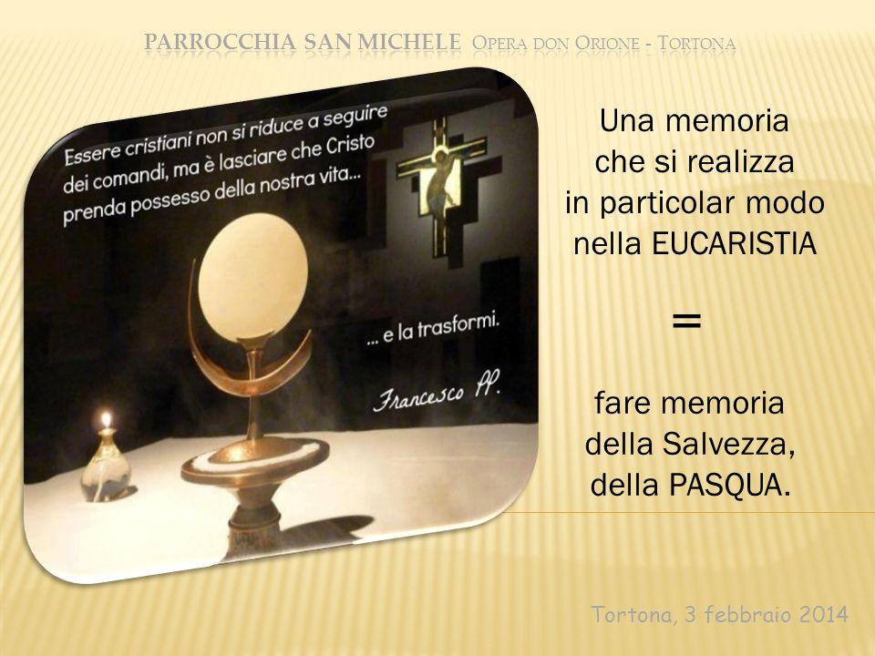 Tortona, 3 febbraio 2014 fare memoria della Salvezza, della PASQUA. Una memoria che si realizza in particolar modo nella EUCARISTIA =