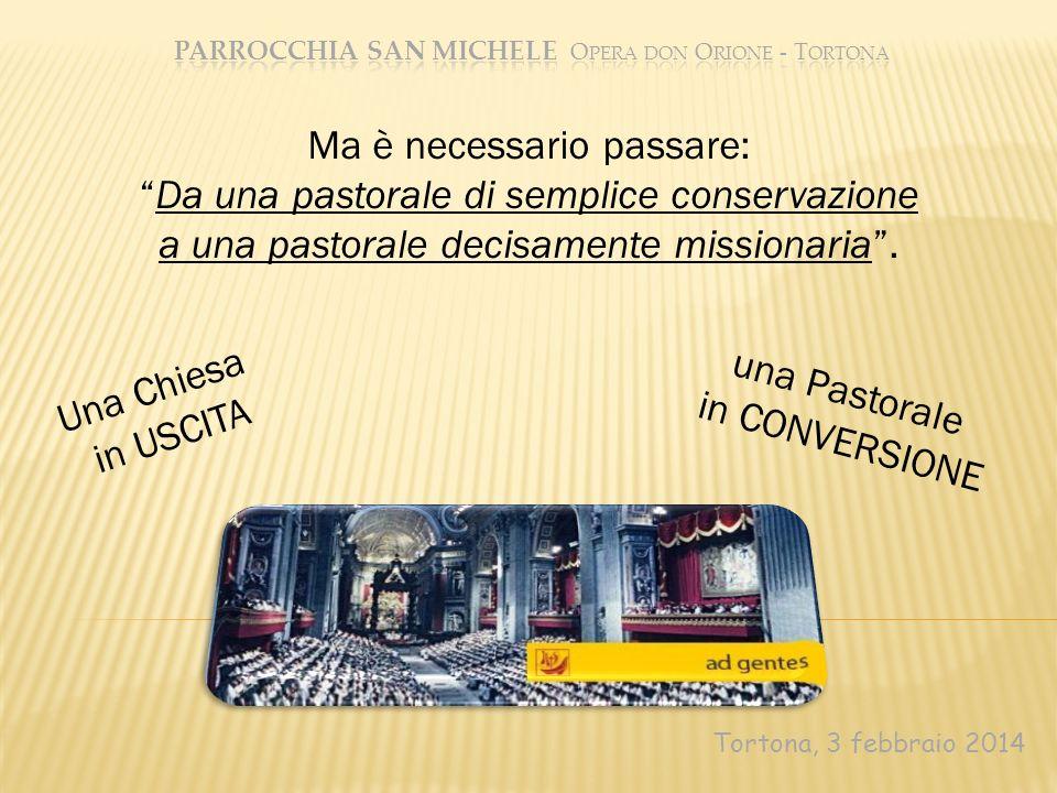 Tortona, 3 febbraio 2014 Ma è necessario passare: Da una pastorale di semplice conservazione a una pastorale decisamente missionaria. Una Chiesa in US