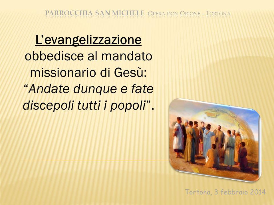 Tortona, 3 febbraio 2014 Levangelizzazione obbedisce al mandato missionario di Gesù: Andate dunque e fate discepoli tutti i popoli.