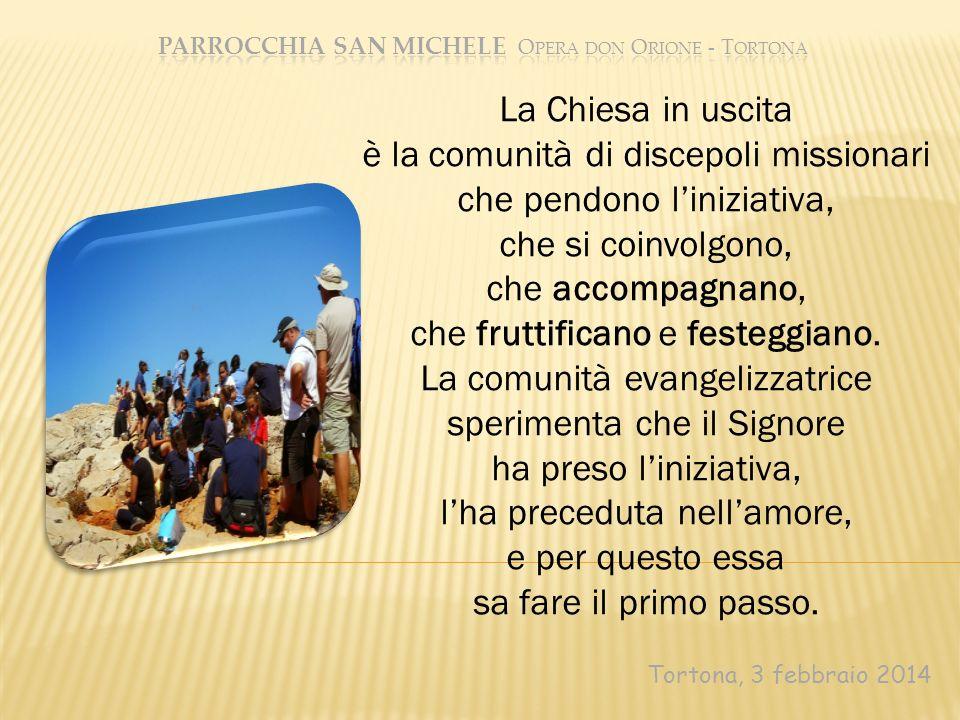 Tortona, 3 febbraio 2014 La Chiesa in uscita è la comunità di discepoli missionari che pendono liniziativa, che si coinvolgono, che accompagnano, che